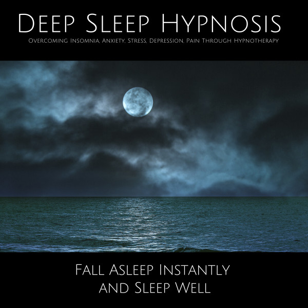 Deep Sleep Hypnosis: Overcoming Insomnia, Anxiety, Stress, Depression, Pain Through Hypnotherapy - Fall Asleep Instantly and Sleep Well