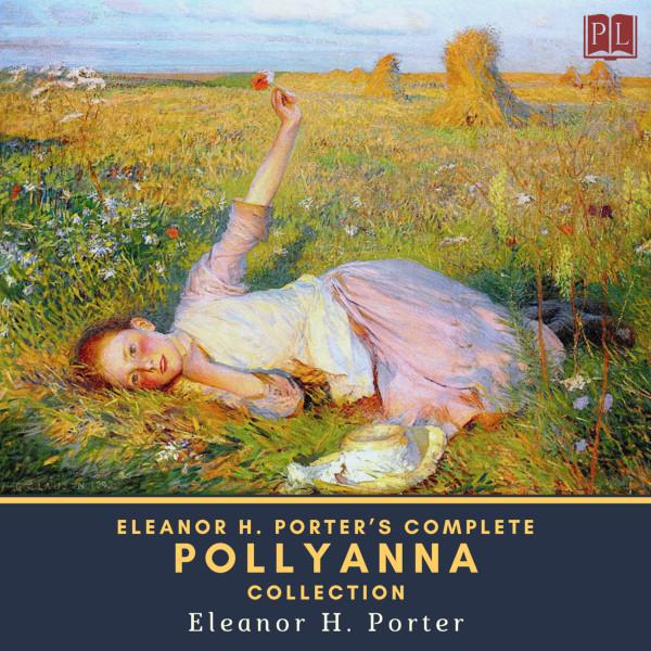 Eleanor H. Porter's Complete Pollyanna Collection - Pollyanna & Pollyanna Grows Up