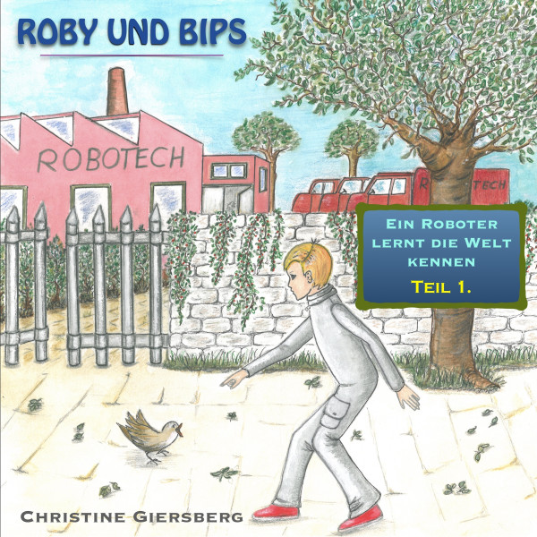 Roby und Bips - Ein kleiner Roboter lernt die Welt kennen - Roby und Bips - Ein Roboter lernt die Welt kennen