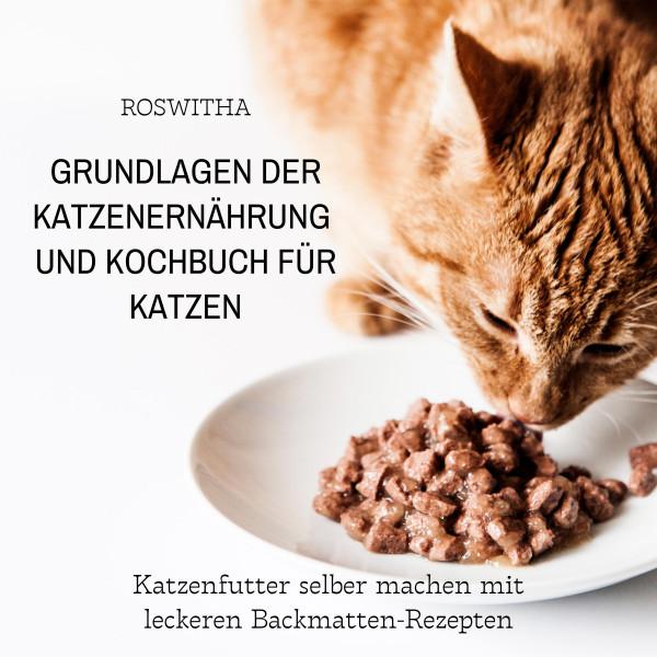 Grundlagen der Katzenernährung und Kochbuch für Katzen - Katzenfutter selber machen mit leckeren Backmatten-Rezepten