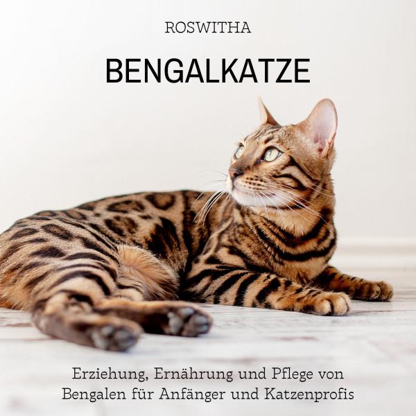 Bengalkatze - Erziehung, Ernährung und Pflege von Bengalen für Anfänger und Katzenprofis
