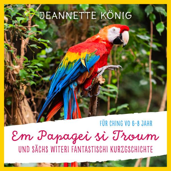Em Papagei si Troum - und sächs witeri fantastischi Kurzgschichte