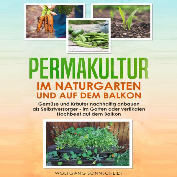 Permakultur im Naturgarten und auf dem Balkon - Gemüse und Kräuter nachhaltig anbauen als Selbstversorger - im Garten oder vertikalen Hochbeet auf dem Balkon