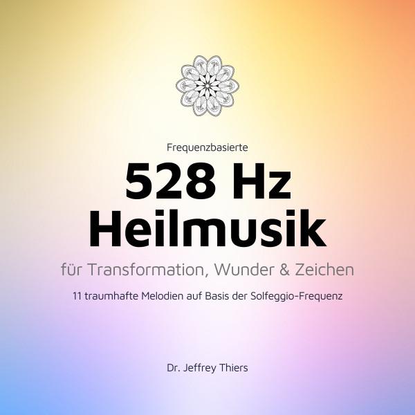 Frequenzbasierte 528 Hz Heilmusik für Transformation, Wunder und Zeichen - 11 traumhafte Melodien auf Basis der Solfeggio-Frequenz 528 Hertz